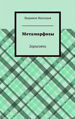 Людмила Малецкая - Метаморфозы. Зарисовки