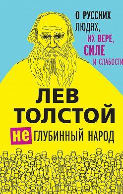 Лев Толстой - (Не)глубинный народ. О русских людях, их вере, силе и слабости