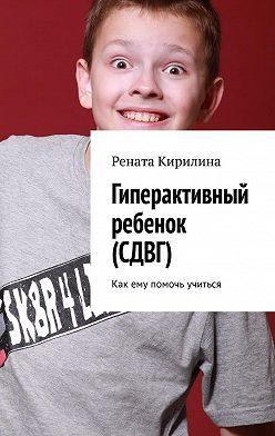 Рената Кирилина - Гиперактивный ребенок (СДВГ). Как ему помочь учиться