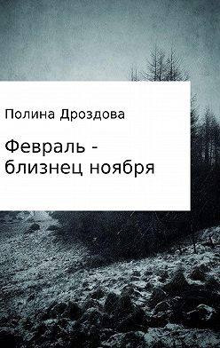 Полина Дроздова - Февраль – близнец ноября