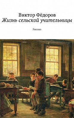 Виктор Фёдоров - Жизнь сельской учительницы. Рассказ