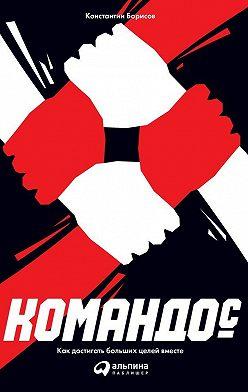Константин Борисов - Командос: Как достигать больших целей вместе