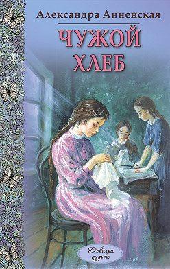 Александра Анненская - Чужой хлеб (сборник)