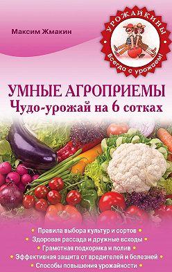 Максим Жмакин - Умные агроприемы. Чудо-урожай на 6 сотках