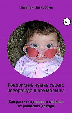 Наталья Незлобина - Говорим на языке своего новорожденного малыша. Как растить здорового и счастливого малыша от рождения до года?