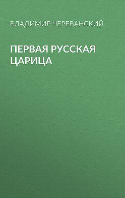 Владимир Череванский - Первая русская царица