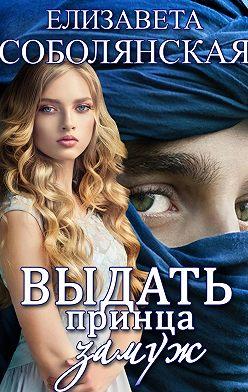 Елизавета Соболянская - Выдать принца замуж
