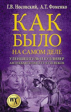 Глеб Носовский - Как было на самом деле. Уленшпигель и Гулливер. Анти-евангелия XVI-XVIII веков