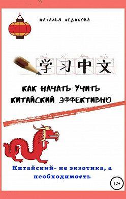 Наталья Ледакова - Как начать учить китайский эффективно