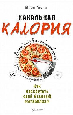 Юрий Гичев - Нахальная калория. Как раскрутить свой базовый метаболизм