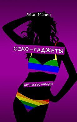 Леон Малин - Секс-гаджеты. Агентство «Амур»