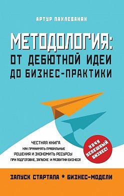 Артур Пахлеванян - Методология. От дебютной идеи до бизнес-практики