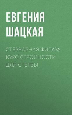 Евгения Шацкая - Стервозная фигура. Курс стройности для стервы