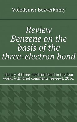 Volodymyr Bezverkhniy - Review. Benzene on the basis of the three-electron bond. Theory ofthree-electron bond inthe four works with brief comments (review). 2016.