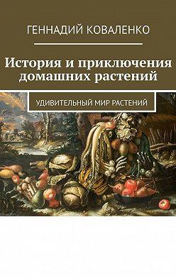 Геннадий Коваленко - История иприключения домашних растений. Удивительный мир растений