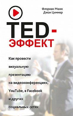 Флориан Мюкк - TED-эффект. Как провести визуальную презентацию на видеоконференциях, YouTube, в Facebook и других социальных сетях