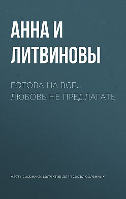 Анна и Сергей Литвиновы - Готова на все. Любовь не предлагать