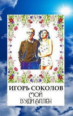Игорь Соколов - Мой Вуди Аллен