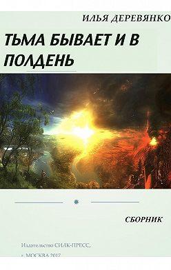 Илья Деревянко - Тьма бывает и в полдень (сборник)