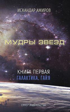 Искандер Амиров - Мудры звезд. Ченнелинг с силами света. Книга первая. Галактика. Гайя