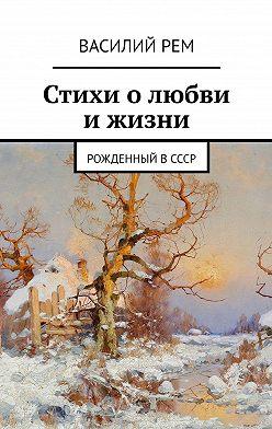 Василий Рем - Стихи олюбви ижизни. Рожденный вСССР