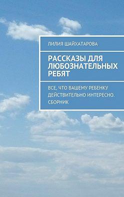 Лилия Шайхатарова - Рассказы для любознательных ребят. Все, что вашему ребенку действительно интересно. Сборник