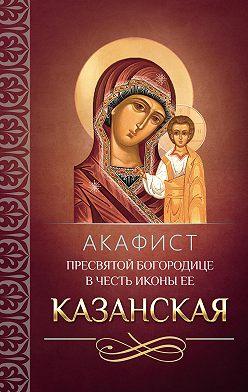 Сборник - Акафист Пресвятой Богородице в честь иконы Ее Казанская