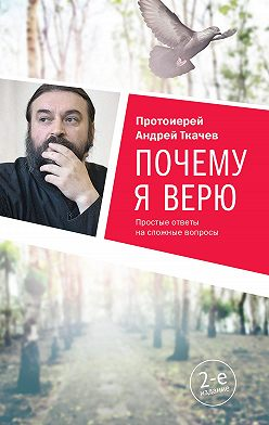 Андрей Ткачев - Почему я верю. Простые ответы на сложные вопросы
