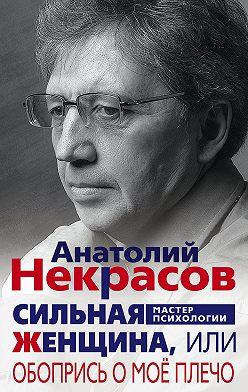 Анатолий Некрасов - Сильная Женщина, или Обопрись о моё плечо