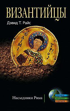 Дэвид Райс - Византийцы. Наследники Рима