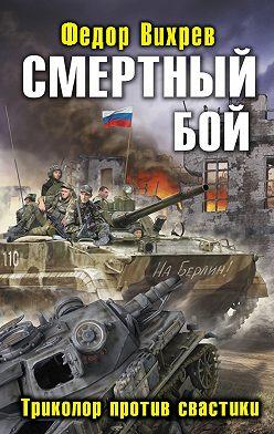 Федор Вихрев - Смертный бой. Триколор против свастики