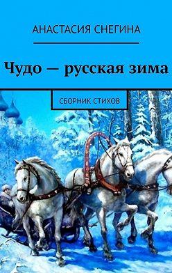 Анастасия Снегина - Чудо– русскаязима. Сборник стихов
