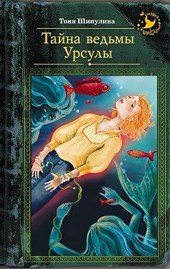 Тоня Шипулина - Тайна ведьмы Урсулы