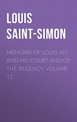 Louis Saint-Simon - Memoirs of Louis XIV and His Court and of the Regency. Volume 12