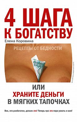 Елена Коровина - 4 шага к богатству, или Храните деньги в мягких тапочках
