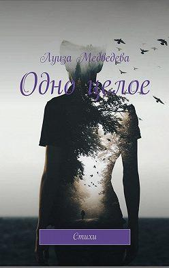Луиза Медведева - Одно целое. Стихи
