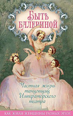 Юлия Андреева - Быть балериной. Частная жизнь танцовщиц Императорского театра