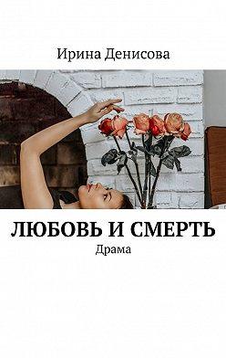 Ирина Денисова - Любовь и смерть. Драма