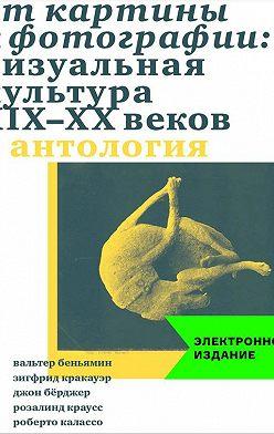 Джон Бёрджер - От картины к фотографии: визуальная культура XIX-XX веков