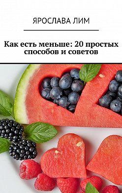 Ярослава Лим - Как есть меньше: 20 простых способов и советов