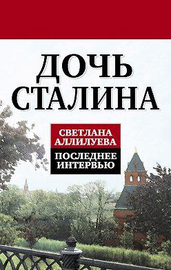 Светлана Аллилуева - Дочь Сталина. Последнее интервью (сборник)