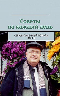 Геннадий Бурлаков - Советы накаждый день. Серия «Приемный покой». Том1