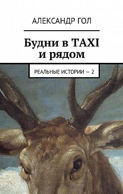 Александр Гол - Будни вTAXI ирядом. Реальные истории– 2