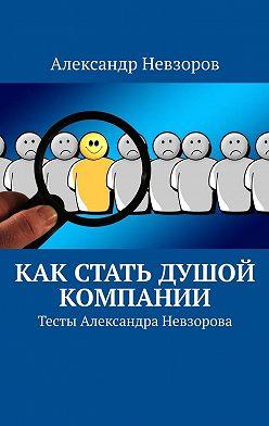 Александр Невзоров - Как стать душой компании. Тесты Александра Невзорова