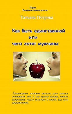 Татьяна Петрова - Как быть единственной, или Чего хотят мужчины
