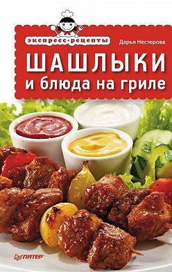 Дарья Нестерова - Экспресс-рецепты. Шашлыки и блюда на гриле