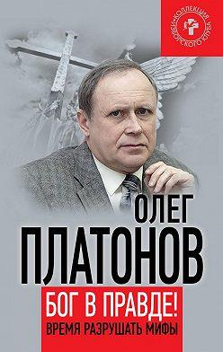 Олег Платонов - Бог в правде! Время разрушать мифы