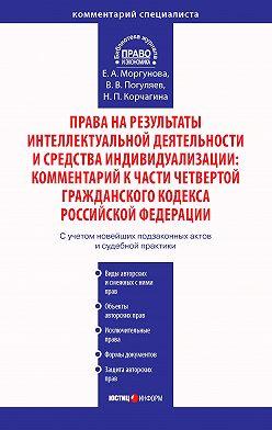 Елена Моргунова - Права на результаты интеллектуальной деятельности и средства индивидуализации: Комментарий к части четвертой Гражданского кодекса Российской Федерации