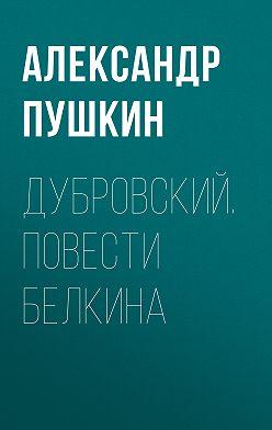Александр Пушкин - Дубровский. Повести Белкина