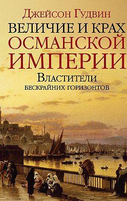Джейсон Гудвин - Величие и крах Османской империи. Властители бескрайних горизонтов